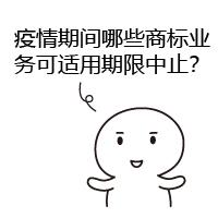 疫情期间哪些商标业务可适用期限中止?官网-01
